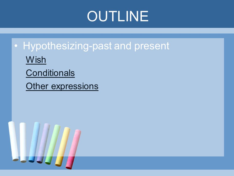 OUTLINE Hypothesizing-past and present Wish Conditionals Other expressions