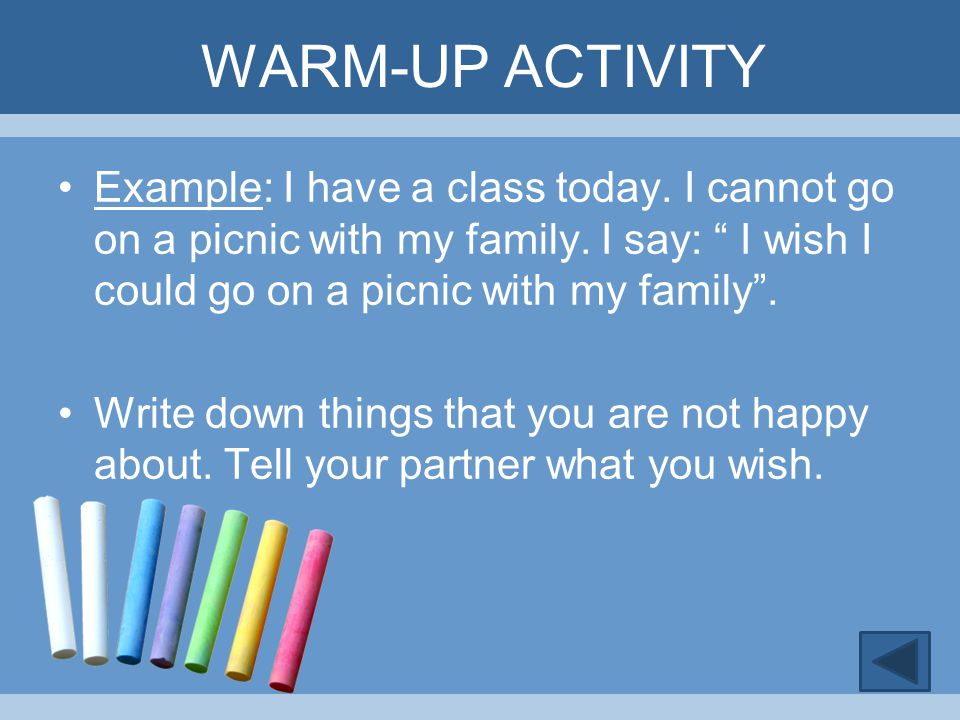 """WARM-UP ACTIVITY Example: I have a class today. I cannot go on a picnic with my family. I say: """" I wish I could go on a picnic with my family"""". Write"""