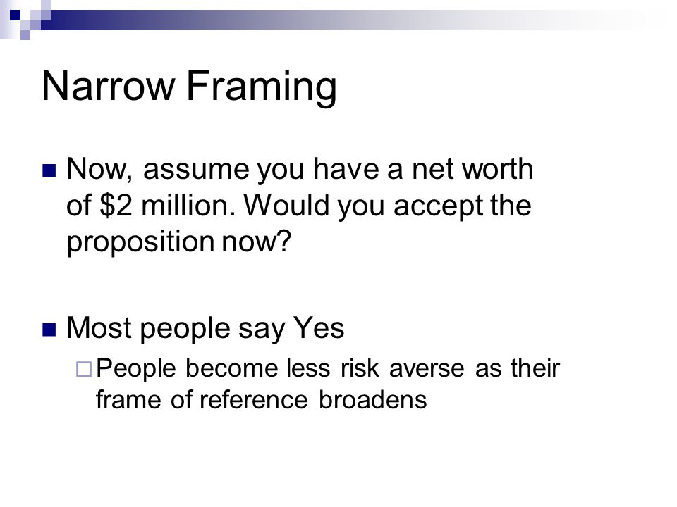 Narrow Framing Now, assume you have a net worth of $2 million. Would you accept the proposition now? Most people say Yes  People become less risk ave