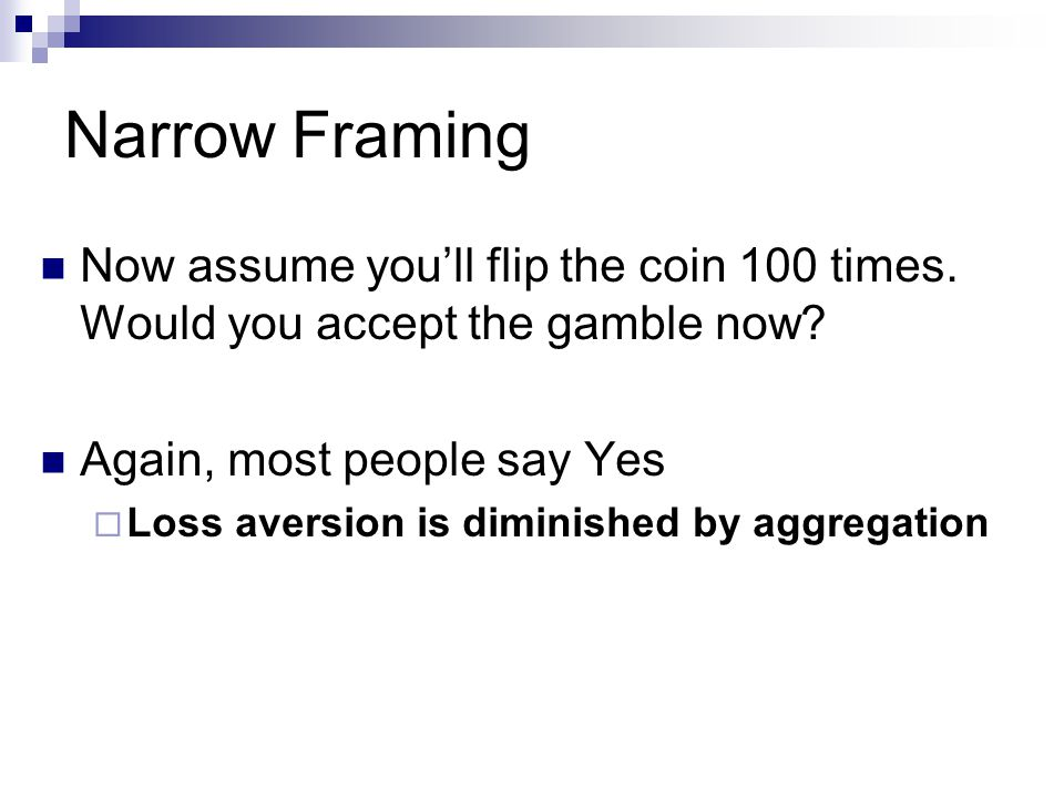Narrow Framing Now assume you'll flip the coin 100 times.