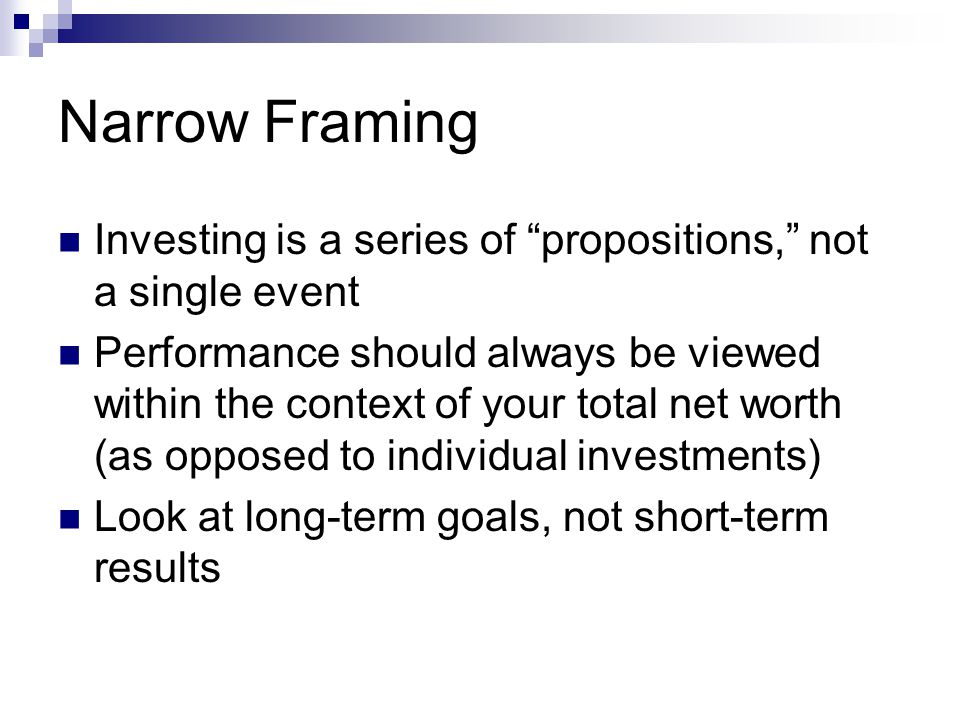 Narrow Framing Investing is a series of propositions, not a single event Performance should always be viewed within the context of your total net worth (as opposed to individual investments) Look at long-term goals, not short-term results