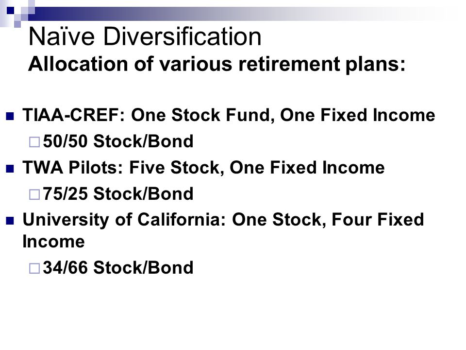 Naïve Diversification Allocation of various retirement plans: TIAA-CREF: One Stock Fund, One Fixed Income  50/50 Stock/Bond TWA Pilots: Five Stock, One Fixed Income  75/25 Stock/Bond University of California: One Stock, Four Fixed Income  34/66 Stock/Bond