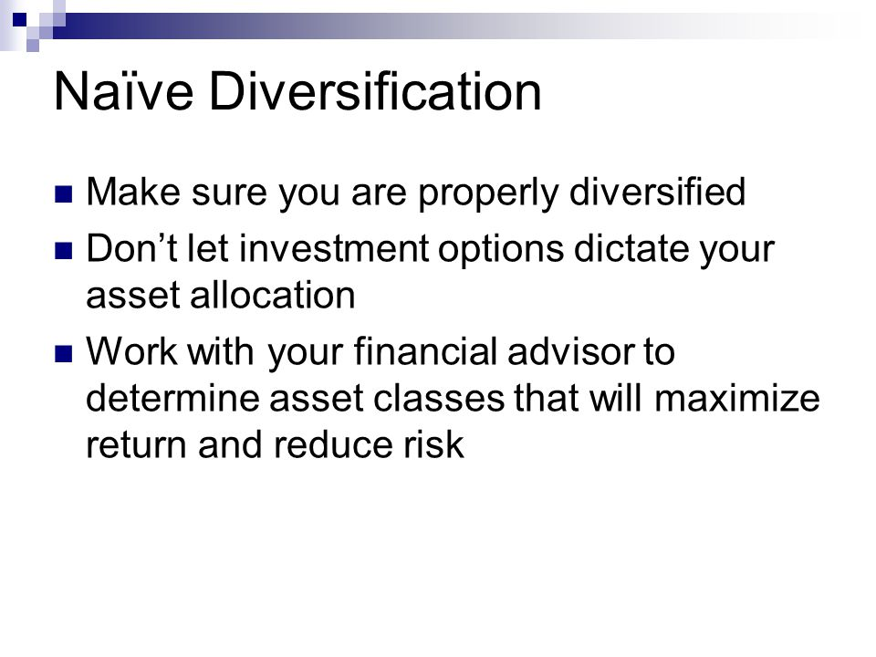 Naïve Diversification Make sure you are properly diversified Don't let investment options dictate your asset allocation Work with your financial advisor to determine asset classes that will maximize return and reduce risk