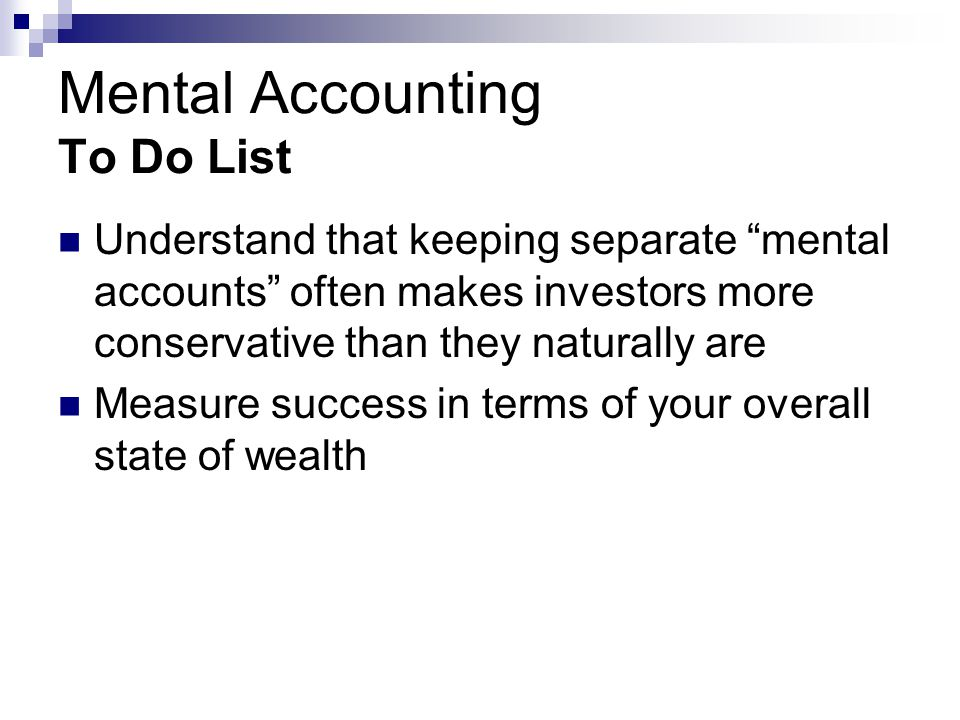 Mental Accounting To Do List Understand that keeping separate mental accounts often makes investors more conservative than they naturally are Measure success in terms of your overall state of wealth