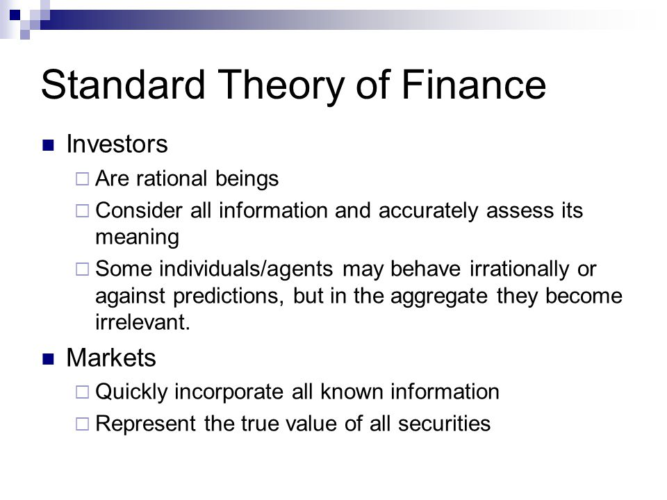 Standard Theory of Finance Investors  Are rational beings  Consider all information and accurately assess its meaning  Some individuals/agents may behave irrationally or against predictions, but in the aggregate they become irrelevant.