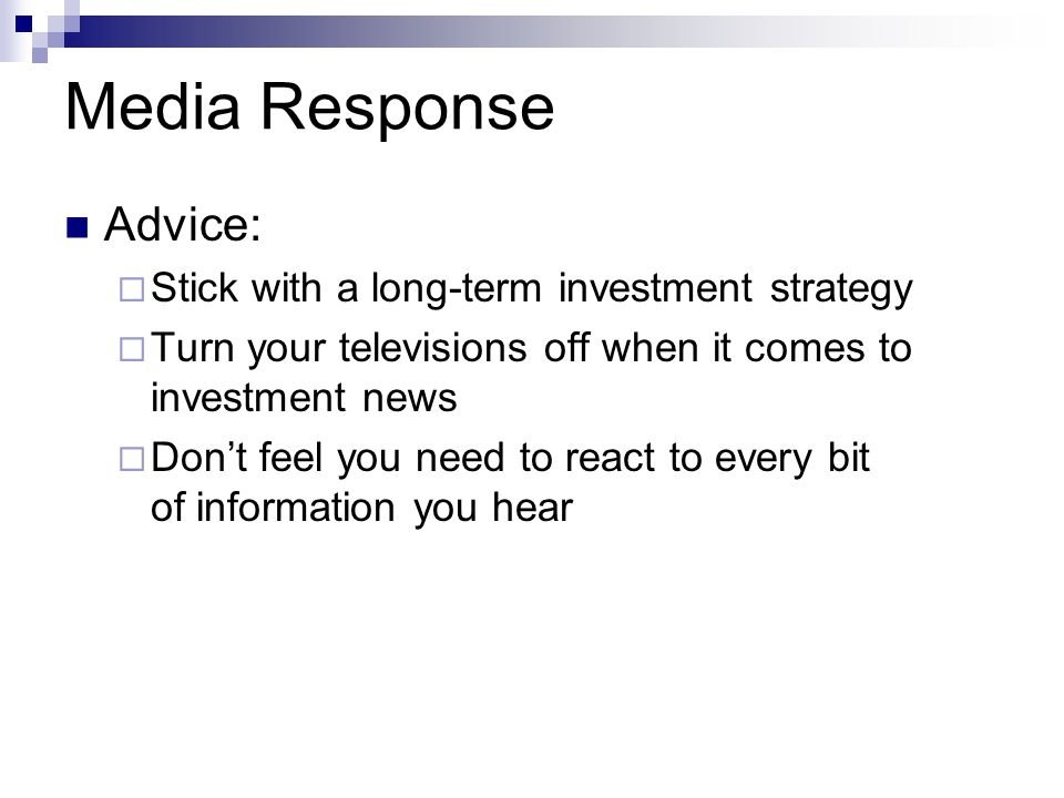 Media Response Advice:  Stick with a long-term investment strategy  Turn your televisions off when it comes to investment news  Don't feel you need to react to every bit of information you hear