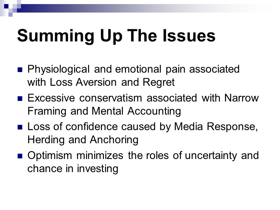 Summing Up The Issues Physiological and emotional pain associated with Loss Aversion and Regret Excessive conservatism associated with Narrow Framing and Mental Accounting Loss of confidence caused by Media Response, Herding and Anchoring Optimism minimizes the roles of uncertainty and chance in investing