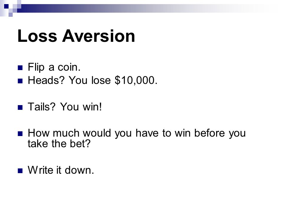 Loss Aversion Flip a coin. Heads. You lose $10,000.