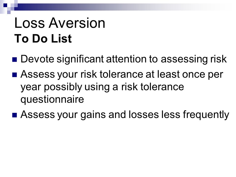 Loss Aversion To Do List Devote significant attention to assessing risk Assess your risk tolerance at least once per year possibly using a risk tolerance questionnaire Assess your gains and losses less frequently