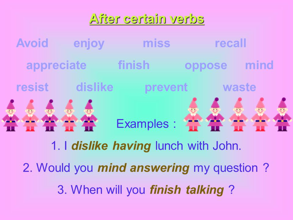 After certain verbs Avoid enjoy miss recall appreciate finish oppose mind resist dislike prevent waste Examples : 1. I dislike having lunch with John.