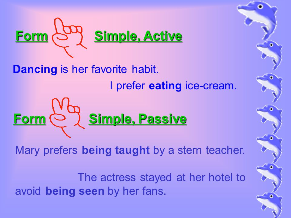 Dancing is her favorite habit. I prefer eating ice-cream. Form Simple, Active Form Simple, Passive Mary prefers being taught by a stern teacher. The a