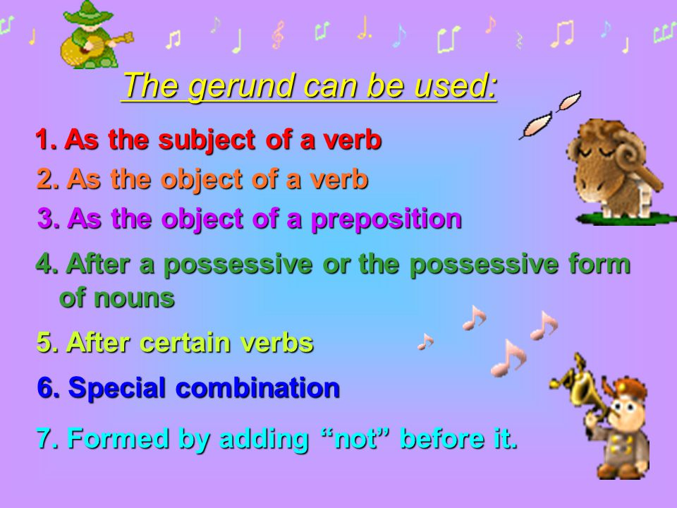 The gerund can be used: 1. As the subject of a verb 2. As the object of a verb 3. As the object of a preposition 4. After a possessive or the possessi