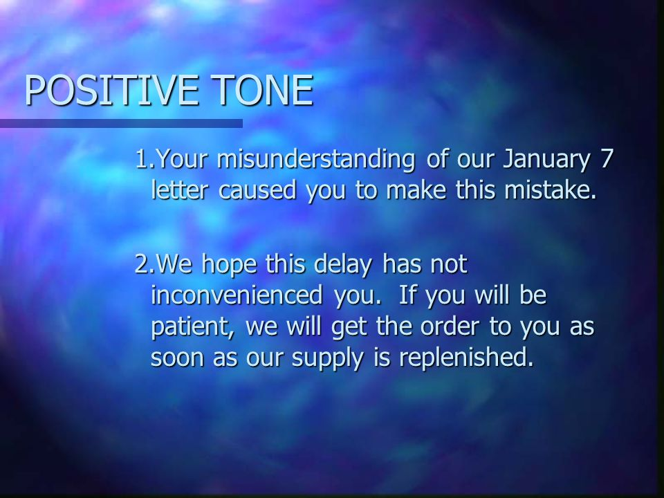 POSITIVE TONE 1.Your misunderstanding of our January 7 letter caused you to make this mistake. 2.We hope this delay has not inconvenienced you. If you