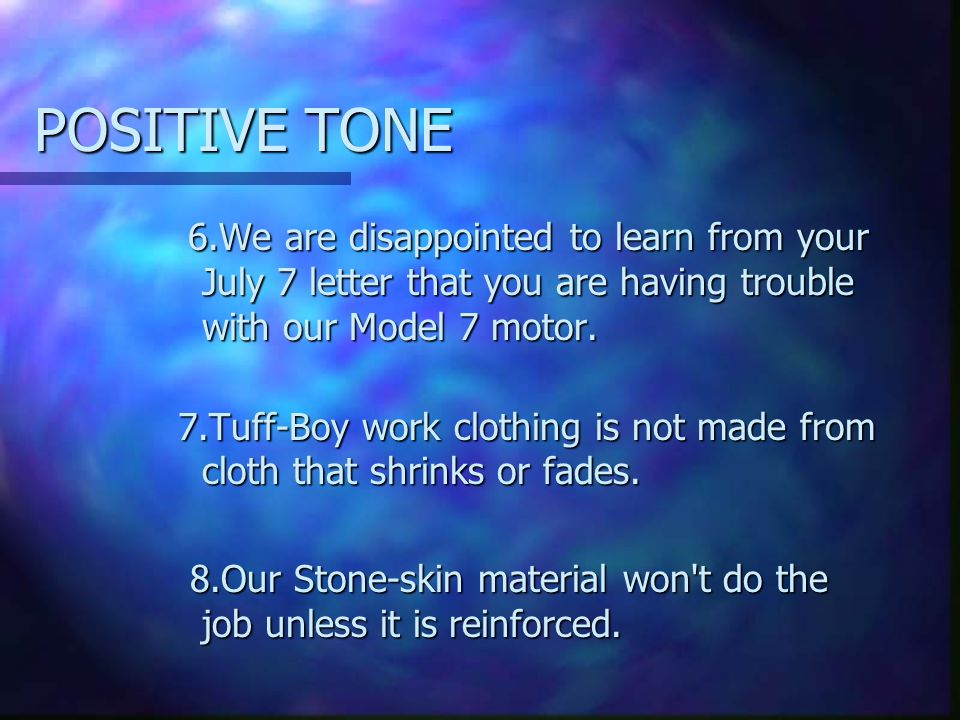 POSITIVE TONE 6.We are disappointed to learn from your July 7 letter that you are having trouble with our Model 7 motor. 6.We are disappointed to lear