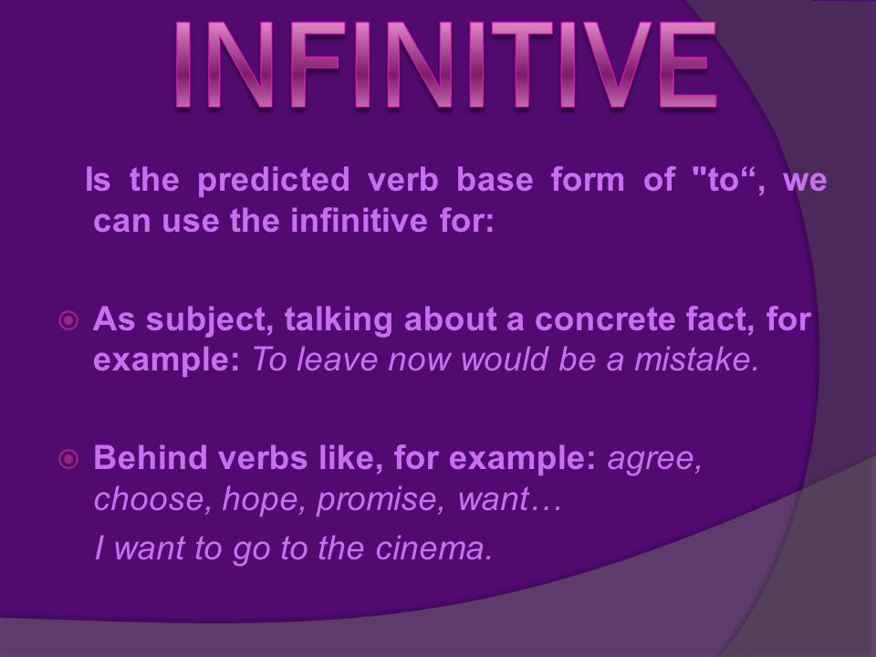 Is the predicted verb base form of to , we can use the infinitive for:  As subject, talking about a concrete fact, for example: To leave now would be a mistake.
