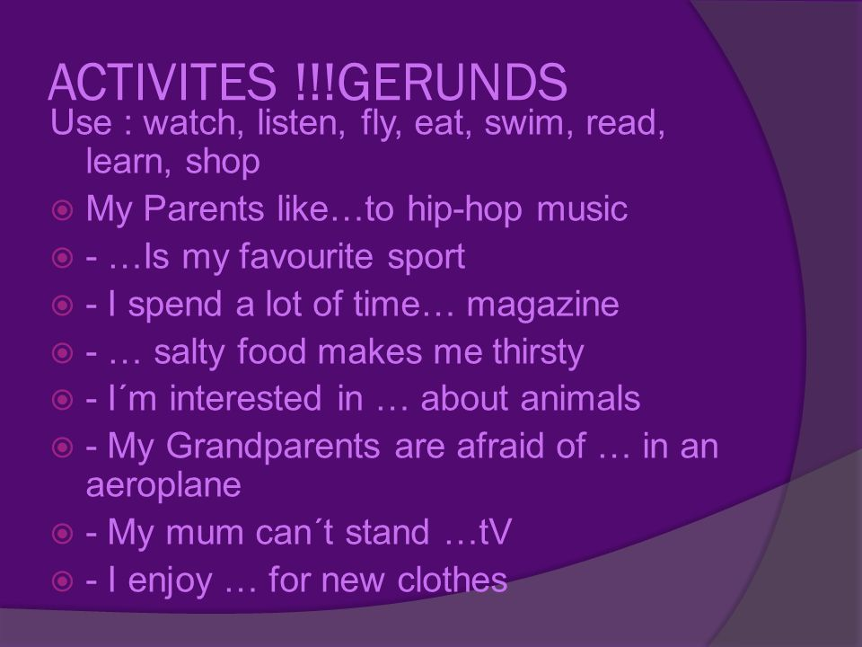 ACTIVITES !!!GERUNDS Use : watch, listen, fly, eat, swim, read, learn, shop MMy Parents like…to hip-hop music -- …Is my favourite sport -- I spend a lot of time… magazine -- … salty food makes me thirsty -- I´m interested in … about animals -- My Grandparents are afraid of … in an aeroplane -- My mum can´t stand …tV -- I enjoy … for new clothes