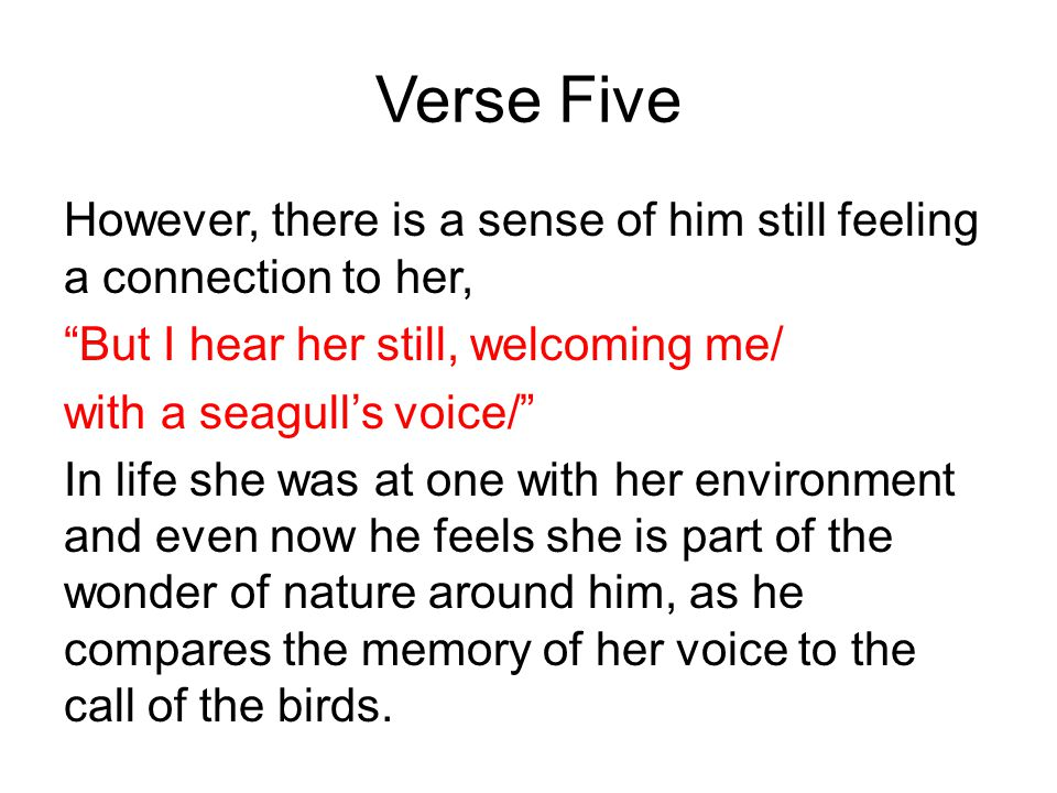 Verse Five However, there is a sense of him still feeling a connection to her, But I hear her still, welcoming me/ with a seagull's voice/ In life she was at one with her environment and even now he feels she is part of the wonder of nature around him, as he compares the memory of her voice to the call of the birds.