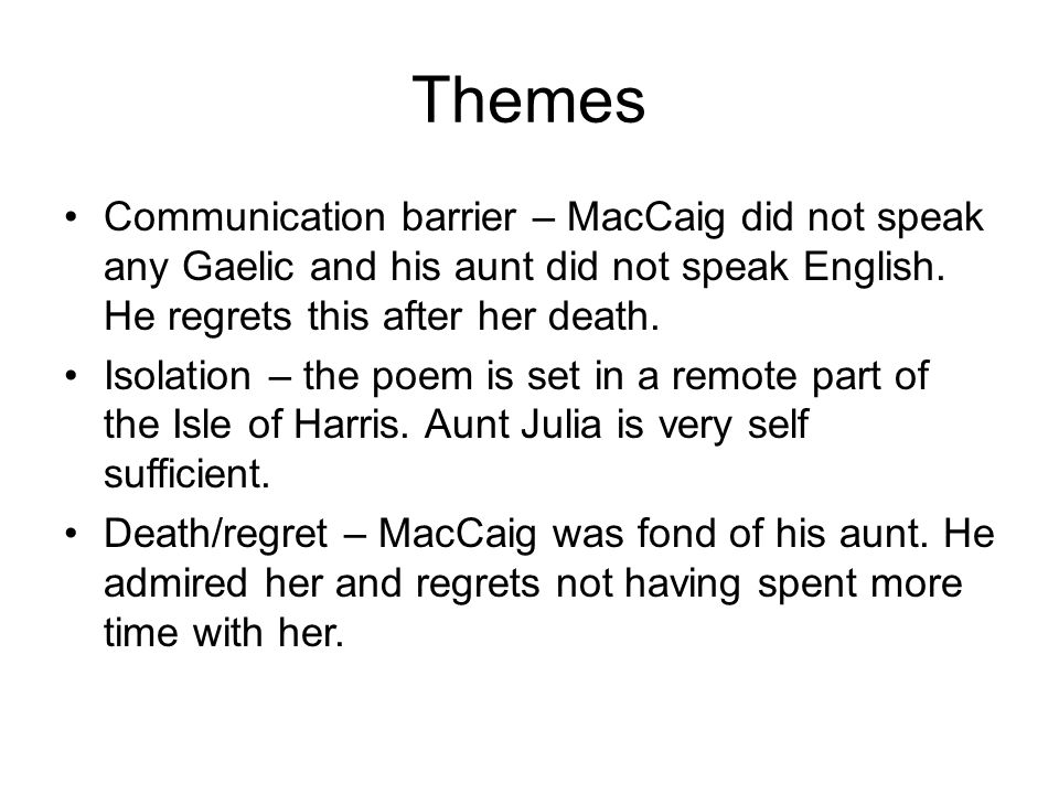 Themes Communication barrier – MacCaig did not speak any Gaelic and his aunt did not speak English. He regrets this after her death. Isolation – the p