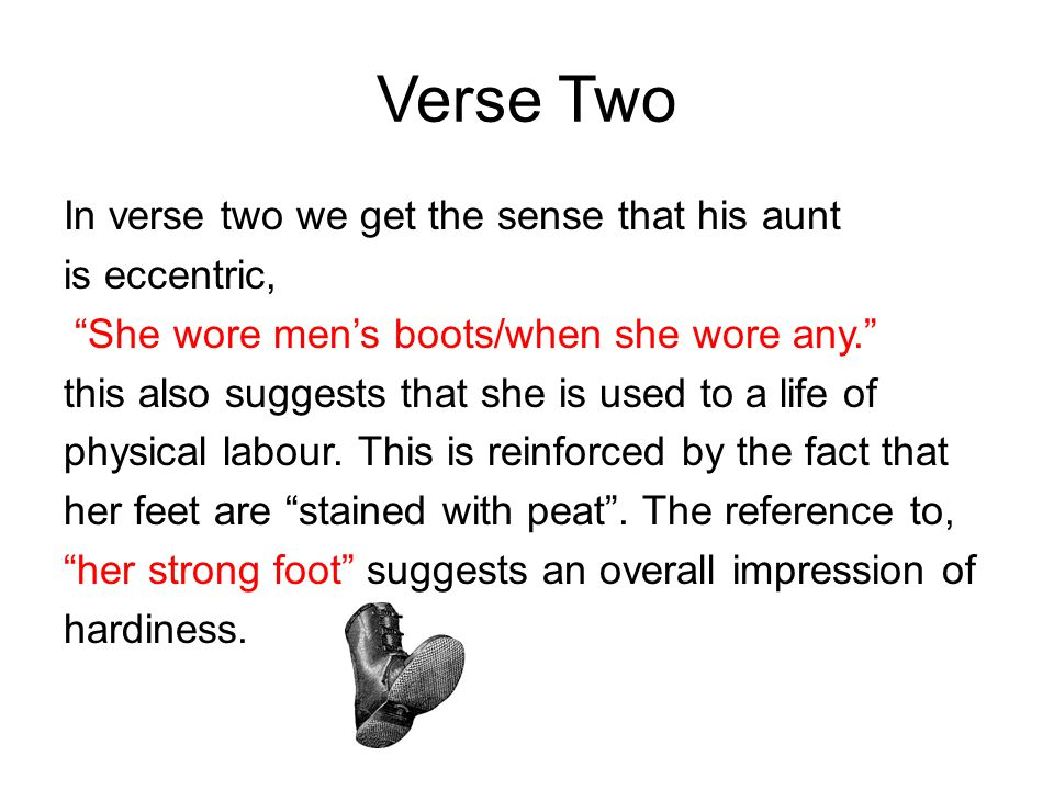 Verse Two In verse two we get the sense that his aunt is eccentric, She wore men's boots/when she wore any. this also suggests that she is used to a life of physical labour.