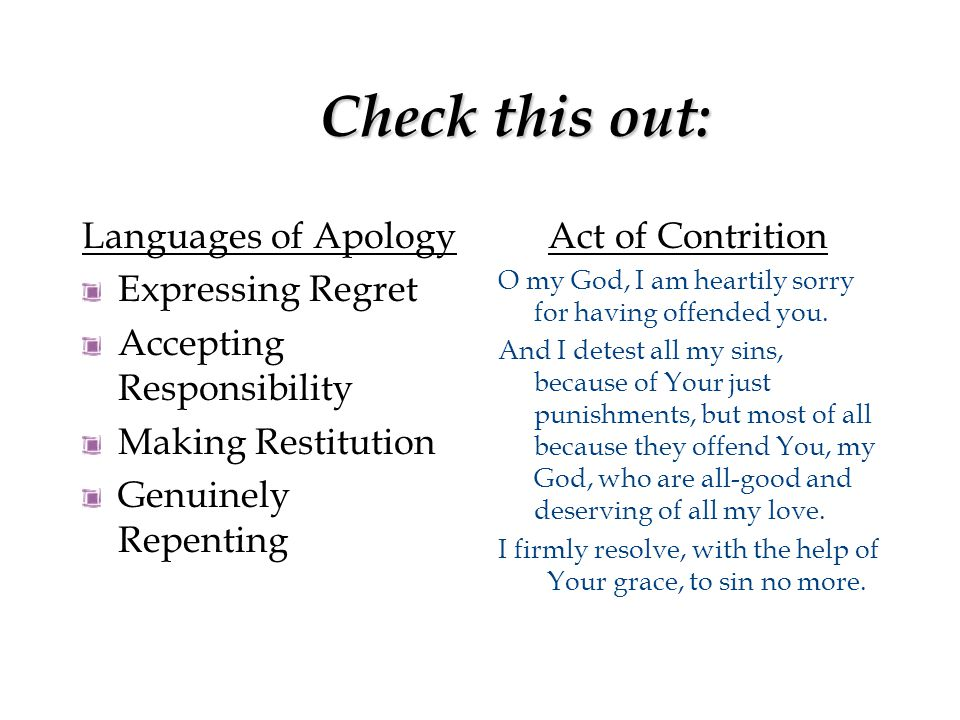 Check this out: Languages of Apology Expressing Regret Accepting Responsibility Making Restitution Genuinely Repenting Act of Contrition O my God, I am heartily sorry for having offended you.