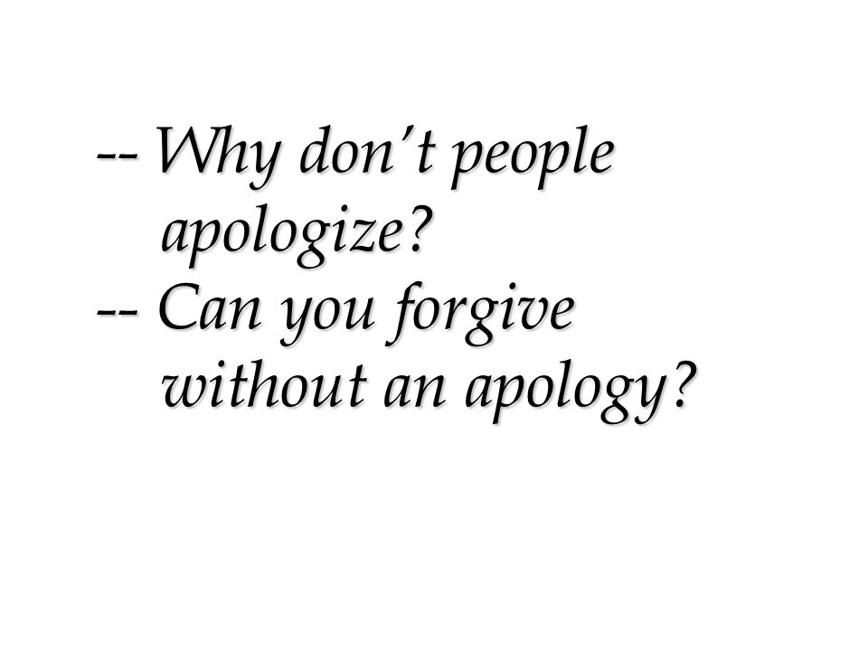 -- Why don't people apologize -- Can you forgive without an apology