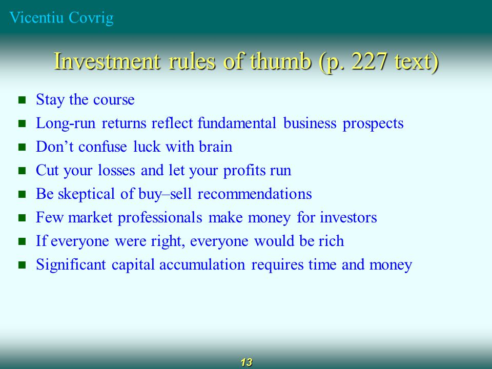 Vicentiu Covrig 13 Investment rules of thumb (p. 227 text) Stay the course Long-run returns reflect fundamental business prospects Don't confuse luck