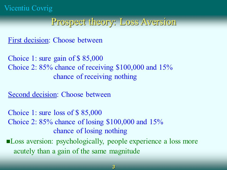 Vicentiu Covrig 3 Prospect theory: Loss Aversion First decision: Choose between Choice 1: sure gain of $ 85,000 Choice 2: 85% chance of receiving $100