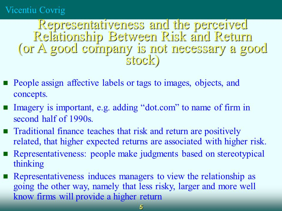 Vicentiu Covrig 5 Representativeness and the perceived Relationship Between Risk and Return (or A good company is not necessary a good stock) People a