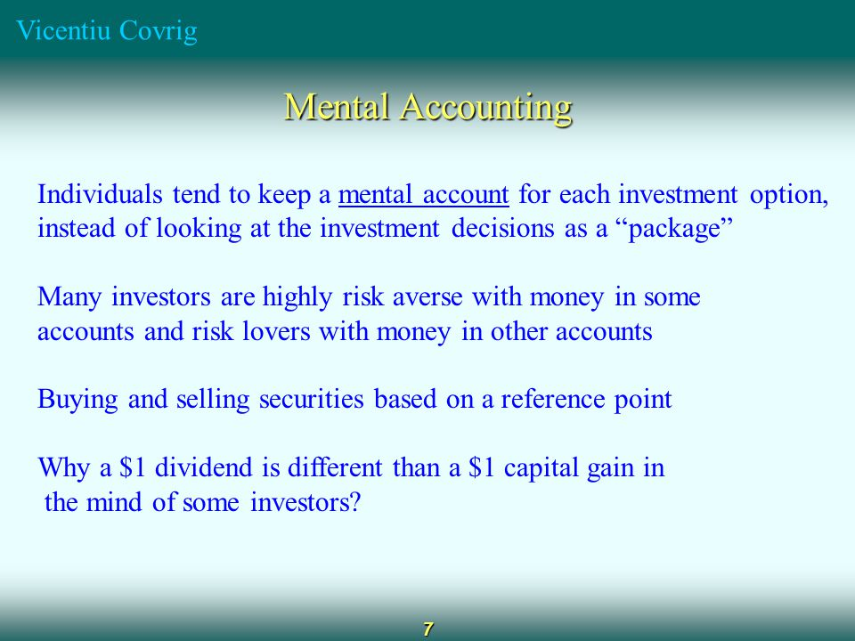 Vicentiu Covrig 7 Mental accounting Mental Accounting Individuals tend to keep a mental account for each investment option, instead of looking at the investment decisions as a package Many investors are highly risk averse with money in some accounts and risk lovers with money in other accounts Buying and selling securities based on a reference point Why a $1 dividend is different than a $1 capital gain in the mind of some investors?