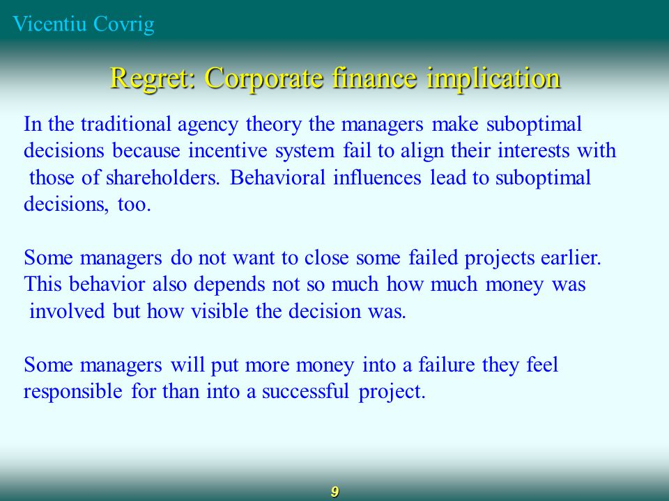 Vicentiu Covrig 9 Regret: Corporate finance implication In the traditional agency theory the managers make suboptimal decisions because incentive system fail to align their interests with those of shareholders.