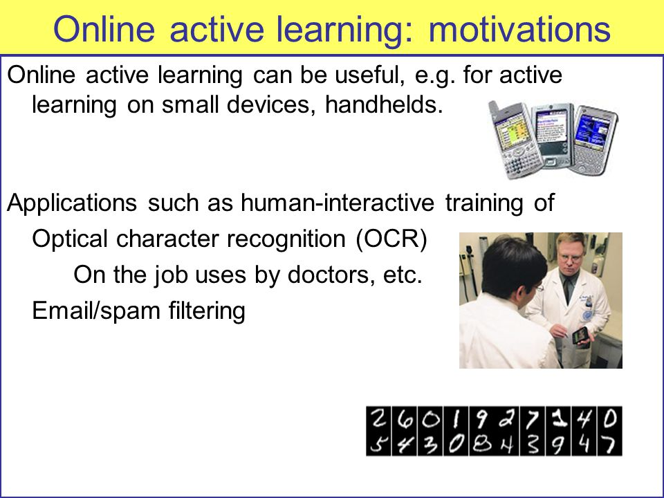 Online active learning: motivations Online active learning can be useful, e.g.