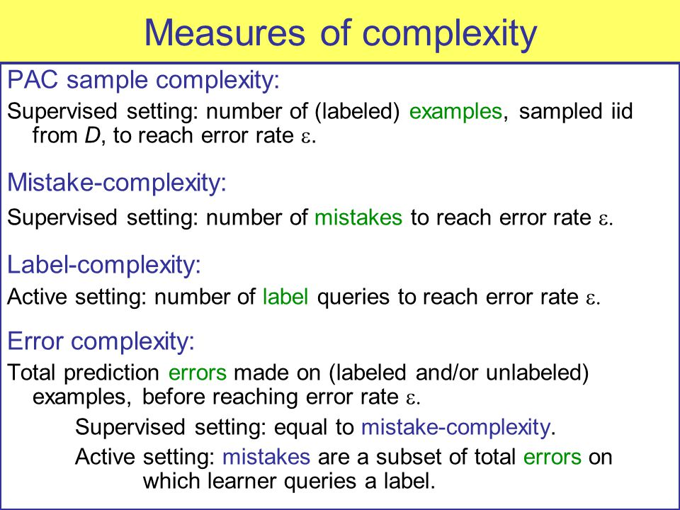 Measures of complexity PAC sample complexity: Supervised setting: number of (labeled) examples, sampled iid from D, to reach error rate .