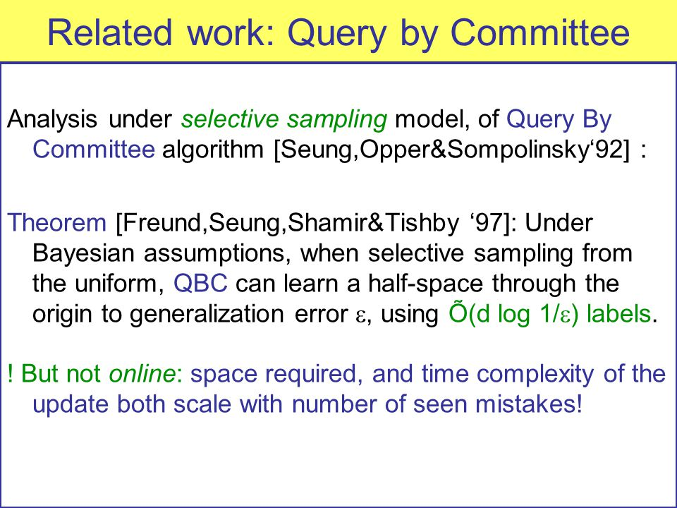 Related work: Query by Committee Analysis under selective sampling model, of Query By Committee algorithm [Seung,Opper&Sompolinsky'92] : Theorem [Freund,Seung,Shamir&Tishby '97]: Under Bayesian assumptions, when selective sampling from the uniform, QBC can learn a half-space through the origin to generalization error , using Õ(d log 1/  ) labels.