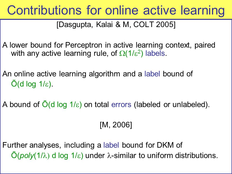 Contributions for online active learning [Dasgupta, Kalai & M, COLT 2005] A lower bound for Perceptron in active learning context, paired with any active learning rule, of  (1/  2 ) labels.