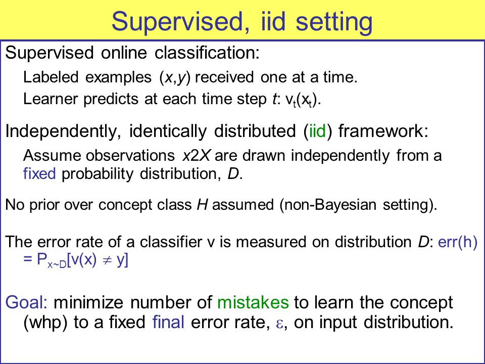 Supervised, iid setting Supervised online classification: Labeled examples (x,y) received one at a time.