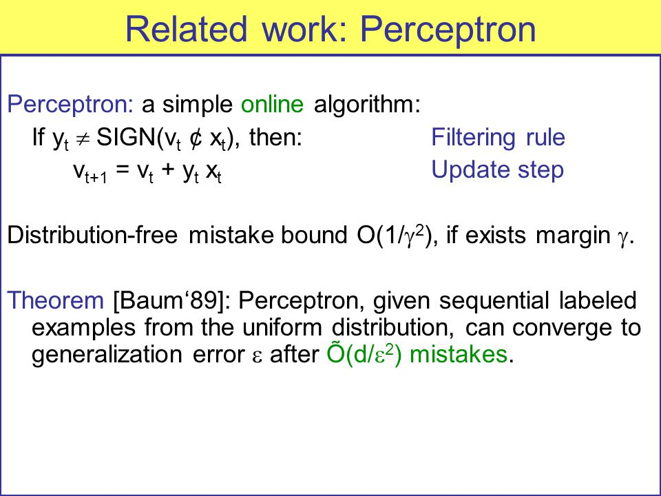 Related work: Perceptron Perceptron: a simple online algorithm: If y t  SIGN(v t ¢ x t ), then: Filtering rule v t+1 = v t + y t x t Update step Distribution-free mistake bound O(1/  2 ), if exists margin .