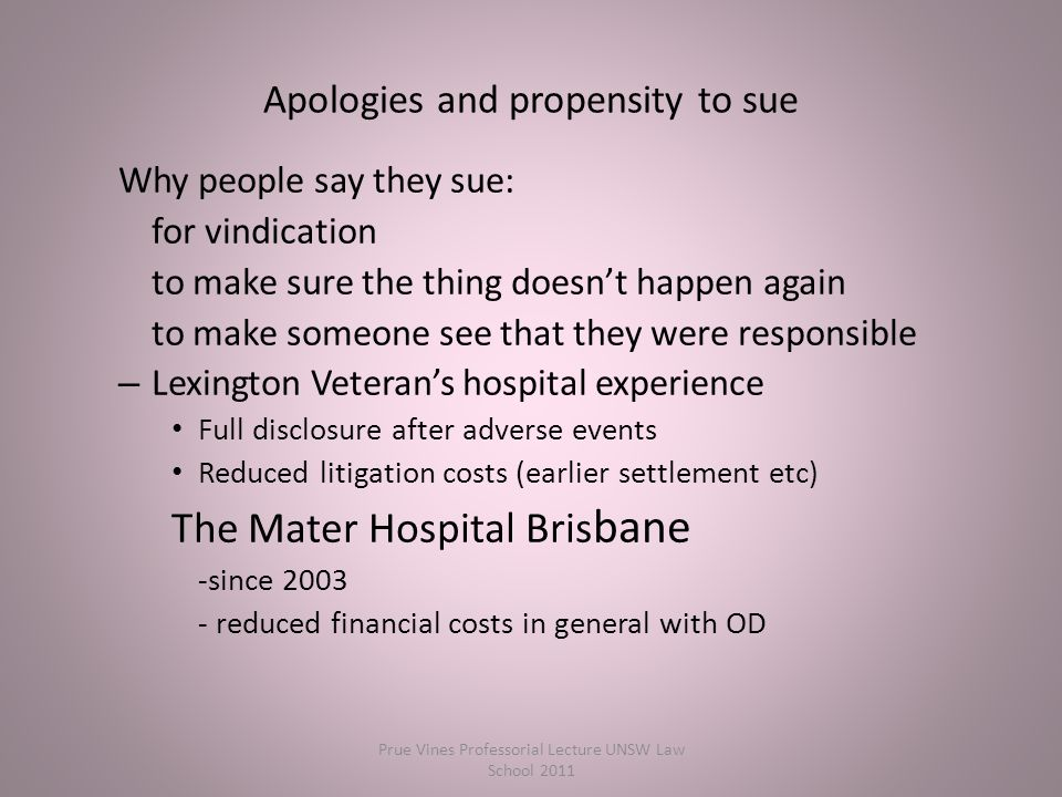 Why people say they sue: for vindication to make sure the thing doesn't happen again to make someone see that they were responsible – Lexington Veteran's hospital experience Full disclosure after adverse events Reduced litigation costs (earlier settlement etc) The Mater Hospital Bris bane -since 2003 - reduced financial costs in general with OD Apologies and propensity to sue Prue Vines Professorial Lecture UNSW Law School 2011