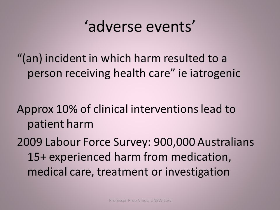 'adverse events' (an) incident in which harm resulted to a person receiving health care ie iatrogenic Approx 10% of clinical interventions lead to patient harm 2009 Labour Force Survey: 900,000 Australians 15+ experienced harm from medication, medical care, treatment or investigation Professor Prue Vines, UNSW Law