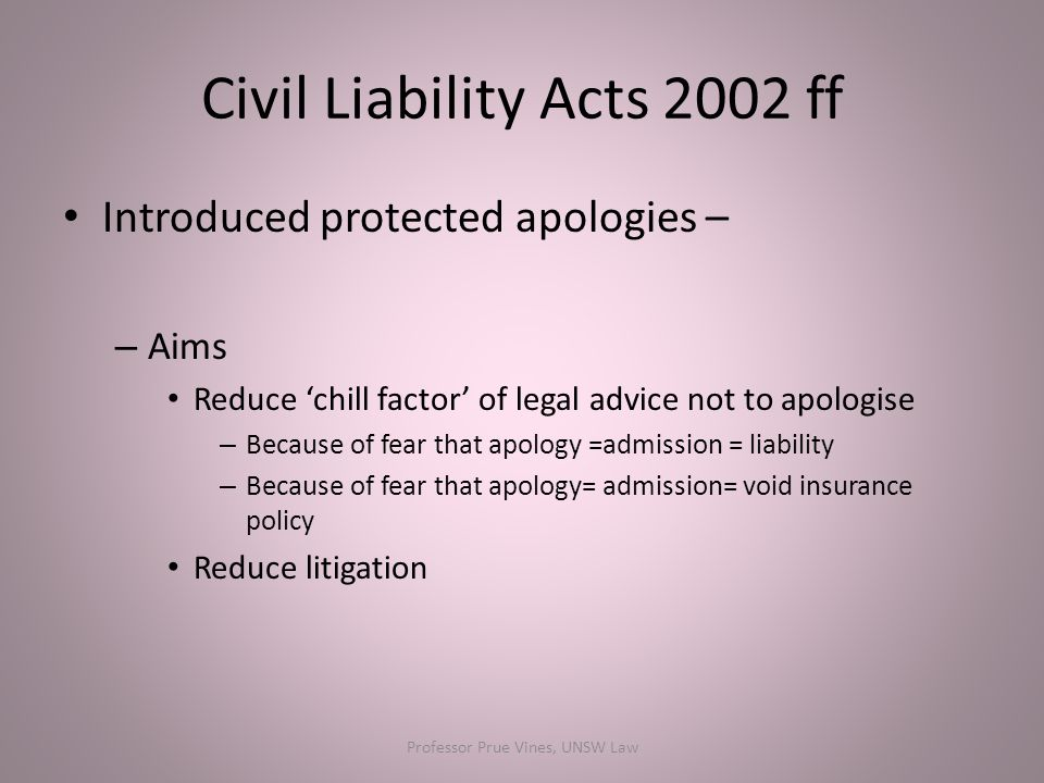 Civil Liability Acts 2002 ff Introduced protected apologies – – Aims Reduce 'chill factor' of legal advice not to apologise – Because of fear that apology =admission = liability – Because of fear that apology= admission= void insurance policy Reduce litigation Professor Prue Vines, UNSW Law