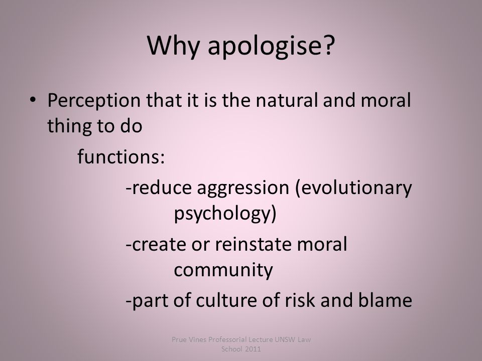 Perception that it is the natural and moral thing to do functions: -reduce aggression (evolutionary psychology) -create or reinstate moral community -part of culture of risk and blame Why apologise.