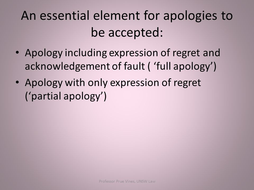 An essential element for apologies to be accepted: Apology including expression of regret and acknowledgement of fault ( 'full apology') Apology with only expression of regret ('partial apology') Professor Prue Vines, UNSW Law