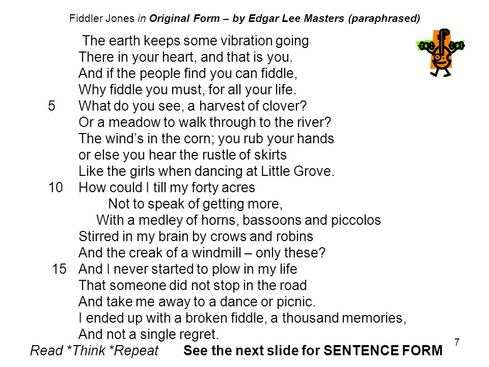 7 Fiddler Jones in Original Form – by Edgar Lee Masters (paraphrased) The earth keeps some vibration going There in your heart, and that is you.