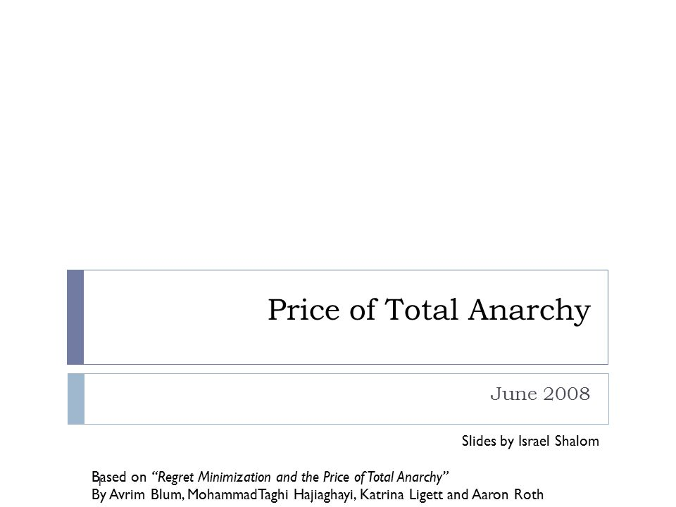 "Price of Total Anarchy June 2008 Slides by Israel Shalom Based on ""Regret Minimization and the Price of Total Anarchy"" By Avrim Blum, MohammadTaghi Ha"