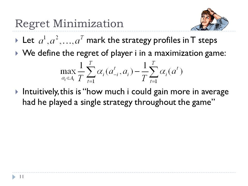 Regret Minimization  Let mark the strategy profiles in T steps  We define the regret of player i in a maximization game:  Intuitively, this is how much i could gain more in average had he played a single strategy throughout the game 11