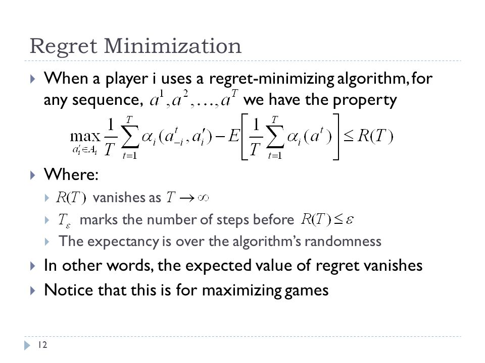 Regret Minimization  When a player i uses a regret-minimizing algorithm, for any sequence, we have the property  Where:  vanishes as  marks the number of steps before  The expectancy is over the algorithm's randomness  In other words, the expected value of regret vanishes  Notice that this is for maximizing games 12