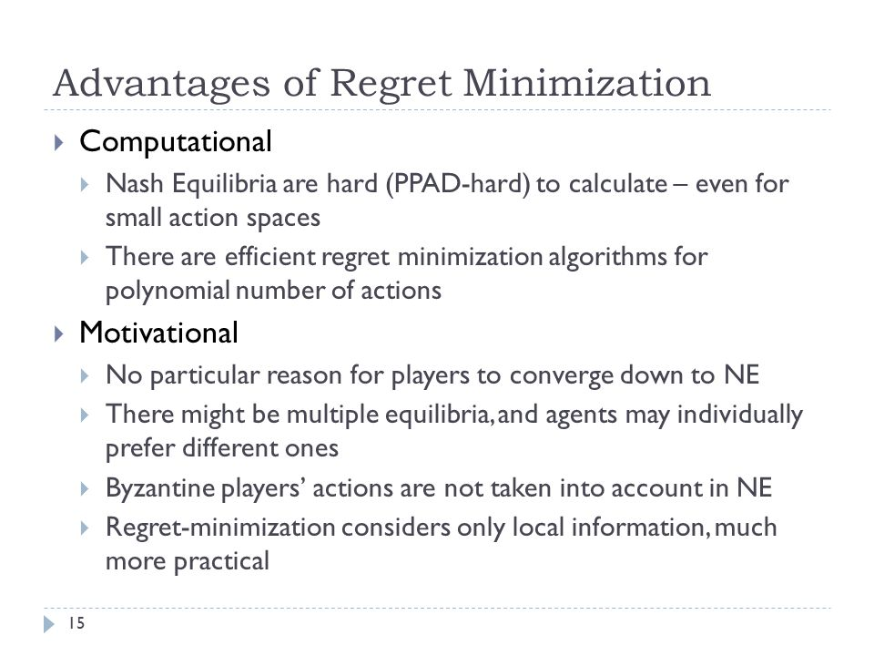 Advantages of Regret Minimization  Computational  Nash Equilibria are hard (PPAD-hard) to calculate – even for small action spaces  There are effic