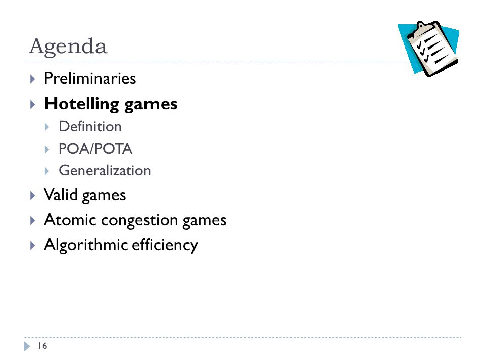 Agenda  Preliminaries  Hotelling games  Definition  POA/POTA  Generalization  Valid games  Atomic congestion games  Algorithmic efficiency 16