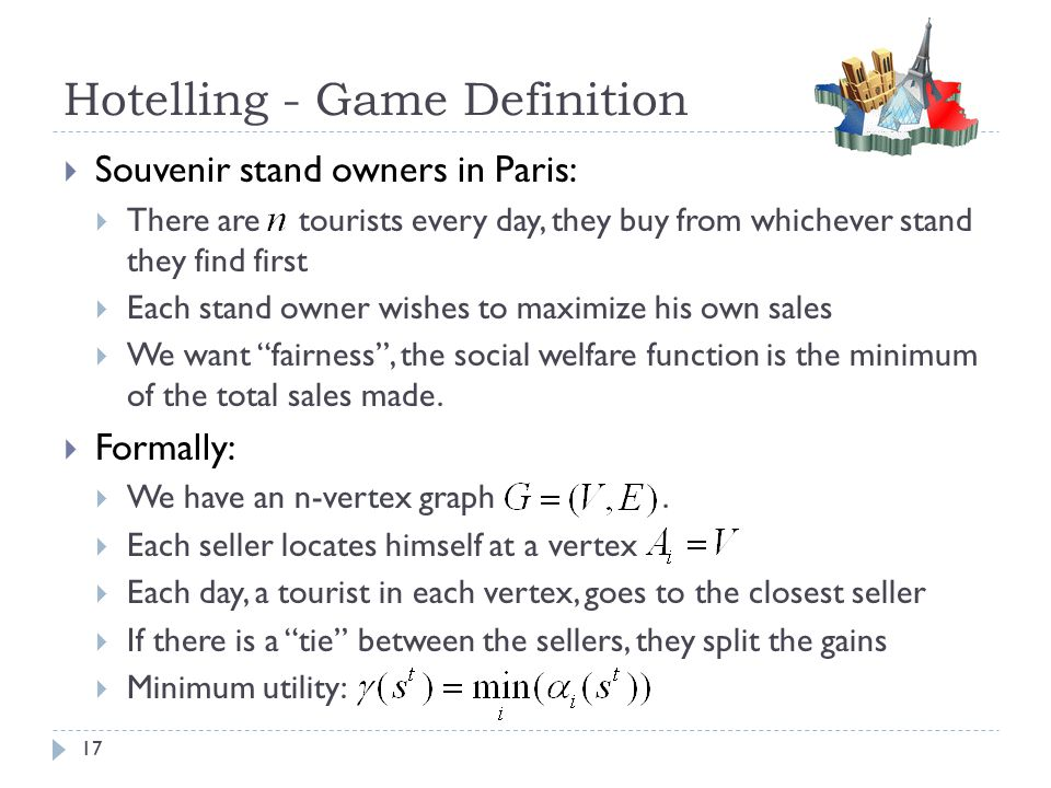 Hotelling - Game Definition  Souvenir stand owners in Paris:  There are tourists every day, they buy from whichever stand they find first  Each sta