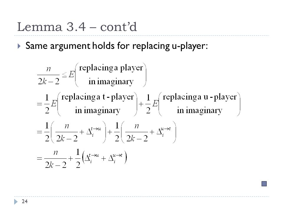 Lemma 3.4 – cont'd 24  Same argument holds for replacing u-player: