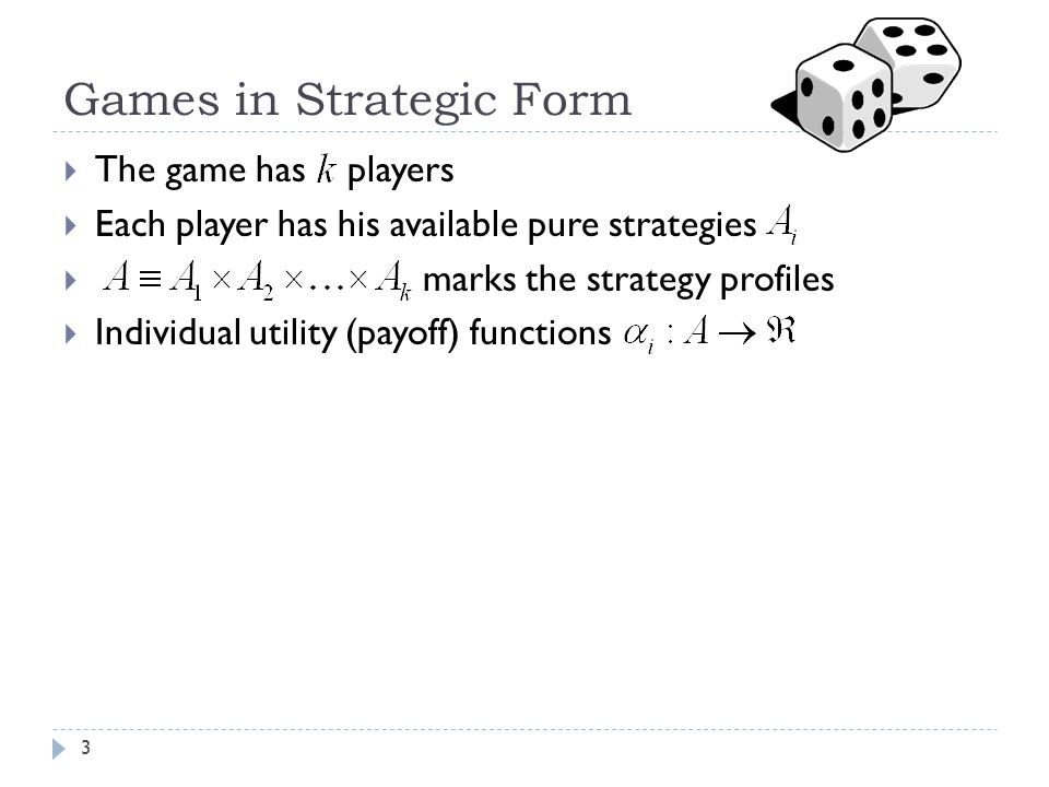Games in Strategic Form  The game has players  Each player has his available pure strategies  marks the strategy profiles  Individual utility (payoff) functions 3